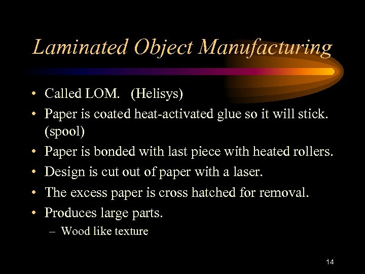 Laminated Object Manufacturing • Called LOM. (Helisys) • Paper is coated heat-activated glue so