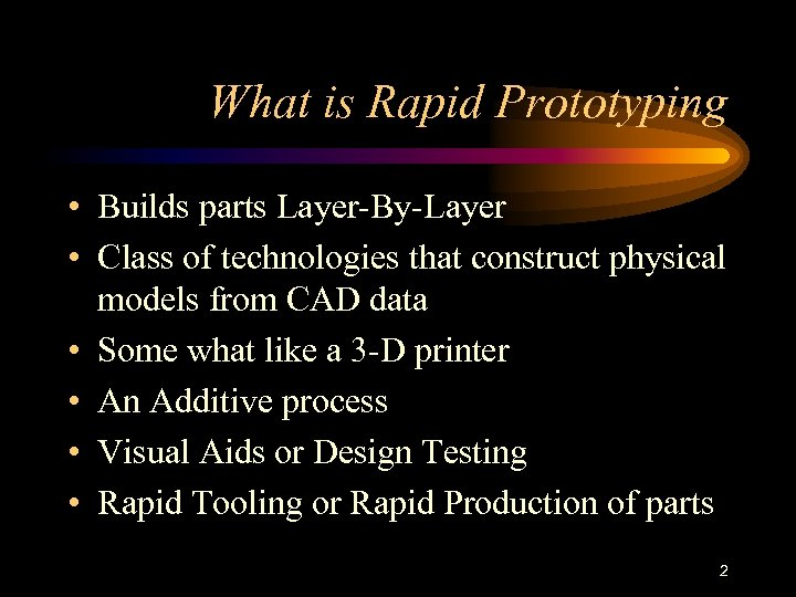 What is Rapid Prototyping • Builds parts Layer-By-Layer • Class of technologies that construct