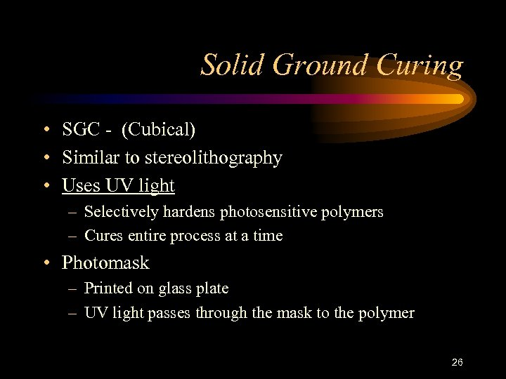 Solid Ground Curing • SGC - (Cubical) • Similar to stereolithography • Uses UV
