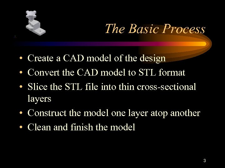 The Basic Process • Create a CAD model of the design • Convert the