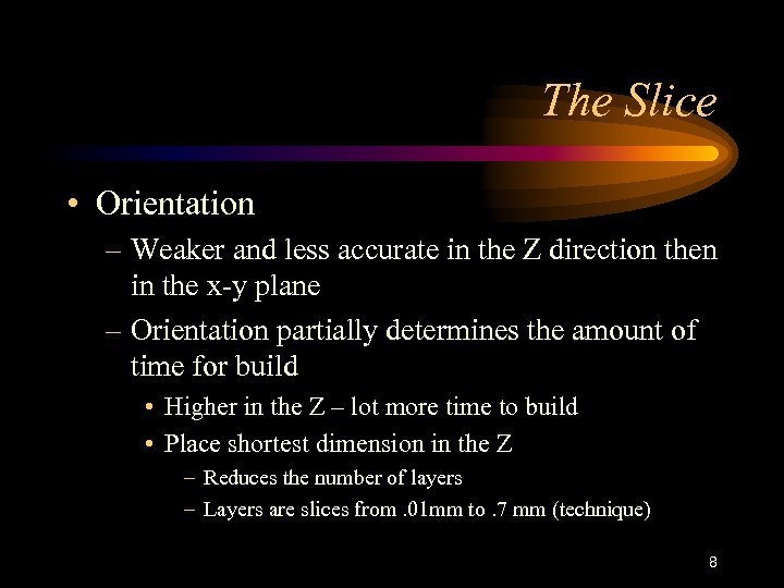 The Slice • Orientation – Weaker and less accurate in the Z direction then