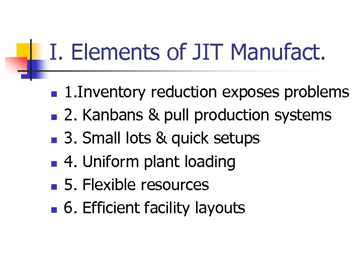 I. Elements of JIT Manufact. n n n 1. Inventory reduction exposes problems 2.