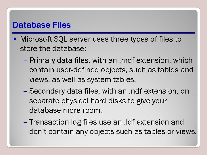 Database Files • Microsoft SQL server uses three types of files to store the