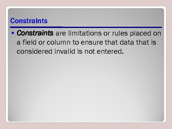 Constraints • Constraints are limitations or rules placed on a field or column to