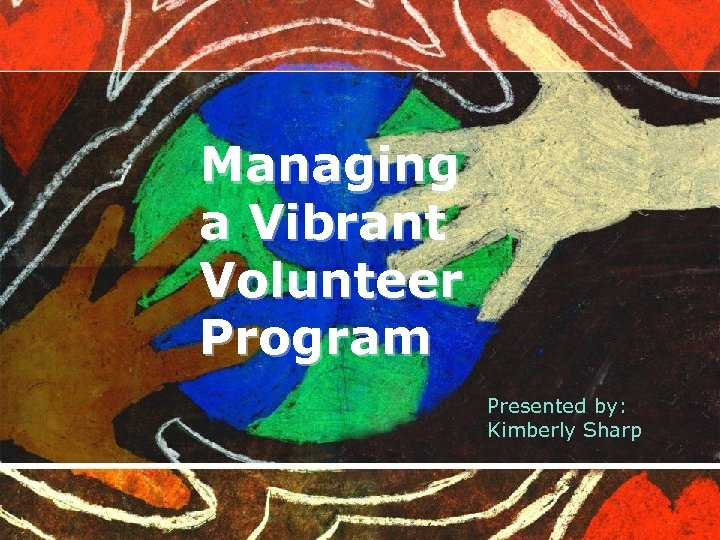 Managing a Vibrant Volunteer Program Presented by: Kimberly Sharp