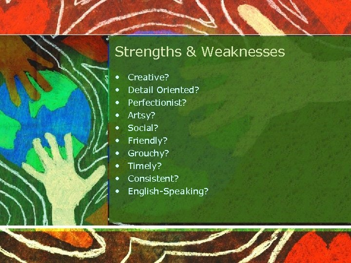 Strengths & Weaknesses • • • Creative? Detail Oriented? Perfectionist? Artsy? Social? Friendly? Grouchy?