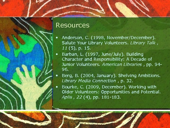 Resources • Anderson, C. (1998, November/December). Salute Your Library Volunteers. Library Talk , 11