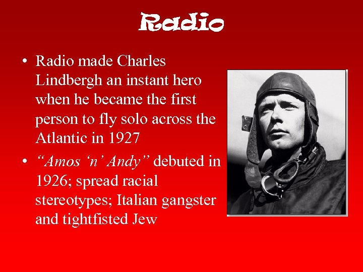 Radio • Radio made Charles Lindbergh an instant hero when he became the first