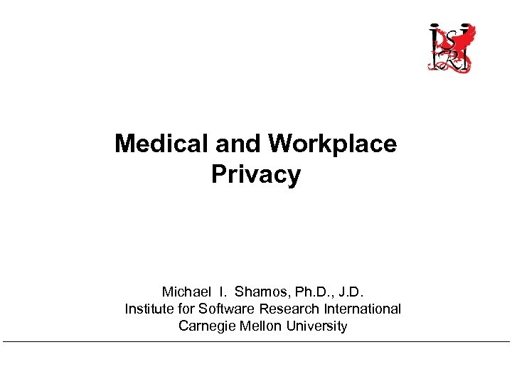 Medical and Workplace Privacy Michael I. Shamos, Ph. D. , J. D. Institute for