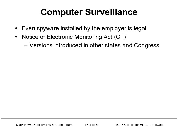 Computer Surveillance • Even spyware installed by the employer is legal • Notice of