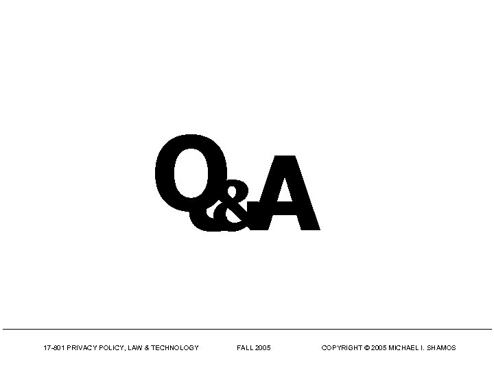 Q&A 17 -801 PRIVACY POLICY, LAW & TECHNOLOGY FALL 2005 COPYRIGHT © 2005 MICHAEL