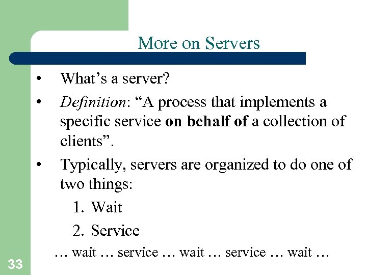 "More on Servers • • • 33 What's a server? Definition: ""A process that"