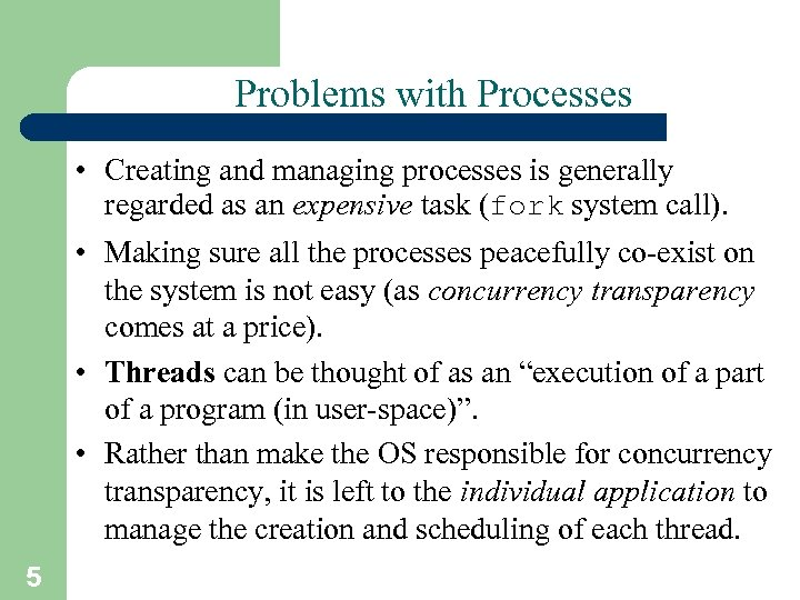 Problems with Processes • Creating and managing processes is generally regarded as an expensive