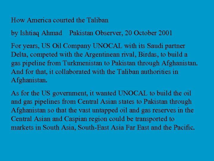 How America courted the Taliban by Ishtiaq Ahmad Pakistan Observer, 20 October 2001 For