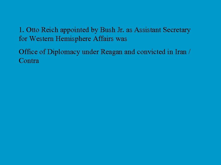 1. Otto Reich appointed by Bush Jr. as Assistant Secretary for Western Hemisphere Affairs