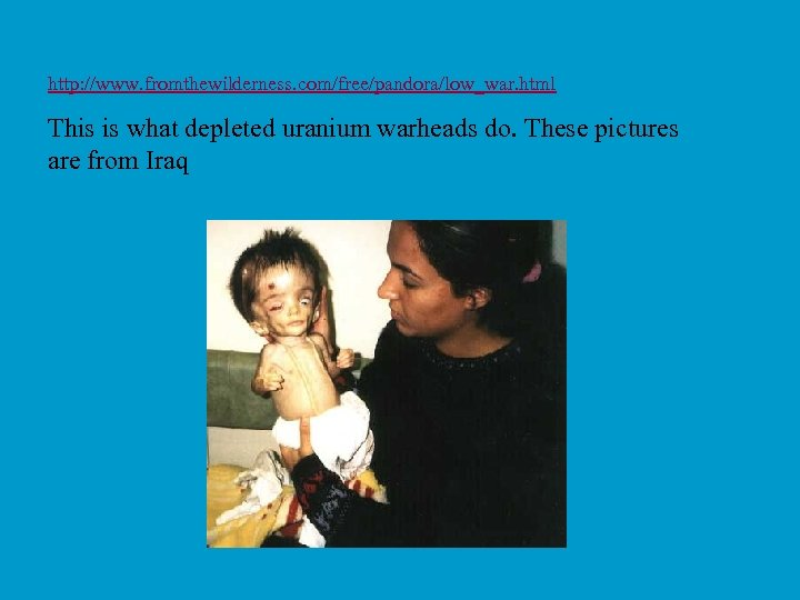 http: //www. fromthewilderness. com/free/pandora/low_war. html This is what depleted uranium warheads do. These pictures
