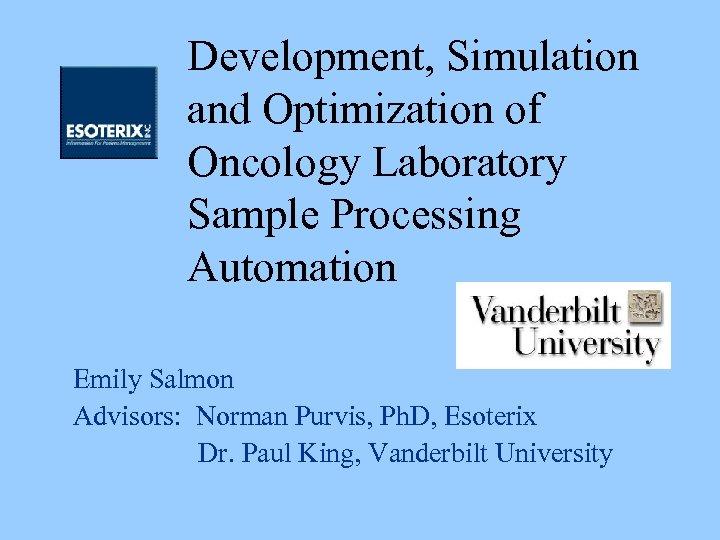 Development, Simulation and Optimization of Oncology Laboratory Sample Processing Automation Emily Salmon Advisors: Norman