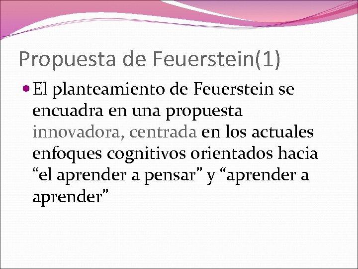Propuesta de Feuerstein(1) El planteamiento de Feuerstein se encuadra en una propuesta innovadora, centrada