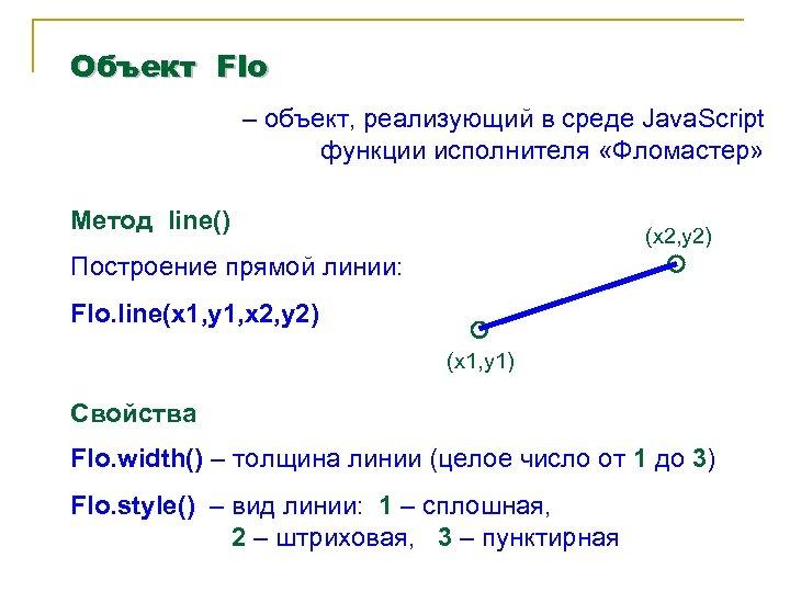 Объект Flo – объект, реализующий в среде Java. Script функции исполнителя «Фломастер» Метод line()