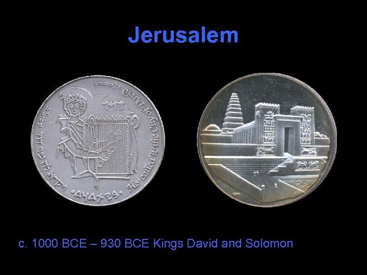 Jerusalem c. 1000 BCE – 930 BCE Kings David and Solomon