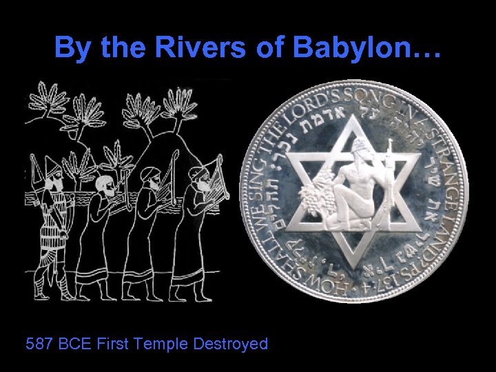 By the Rivers of Babylon… 587 BCE First Temple Destroyed