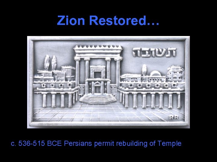 Zion Restored… c. 536 -515 BCE Persians permit rebuilding of Temple