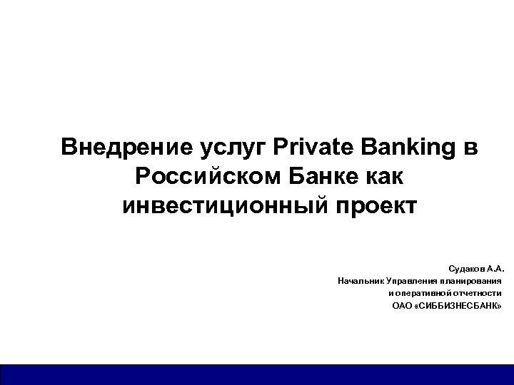 Внедрение услуг Private Banking в Российском Банке как инвестиционный проект Судаков А. А. Начальник