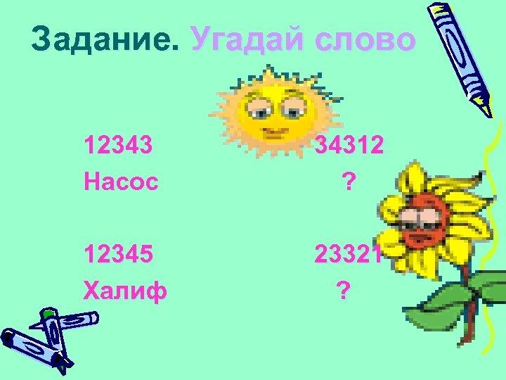 Задание. Угадай слово 12343 Насос 34312 ? 12345 Халиф 23321 ?