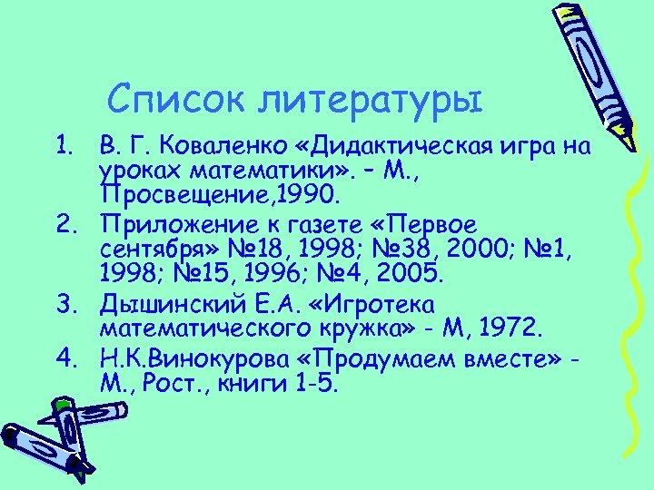 Список литературы 1. В. Г. Коваленко «Дидактическая игра на уроках математики» . – М.
