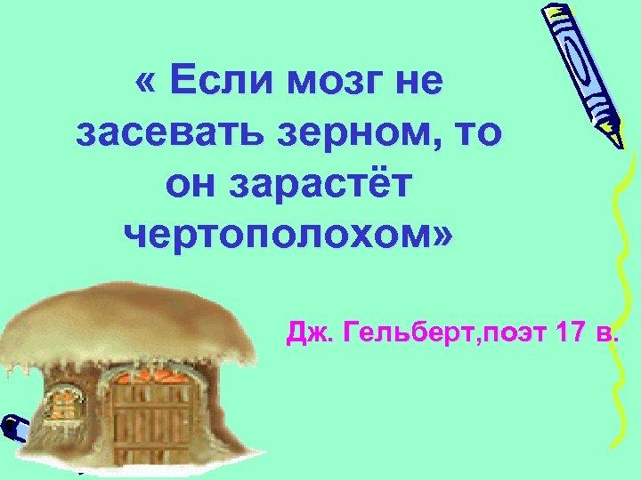« Если мозг не засевать зерном, то он зарастёт чертополохом» Дж. Гельберт, поэт