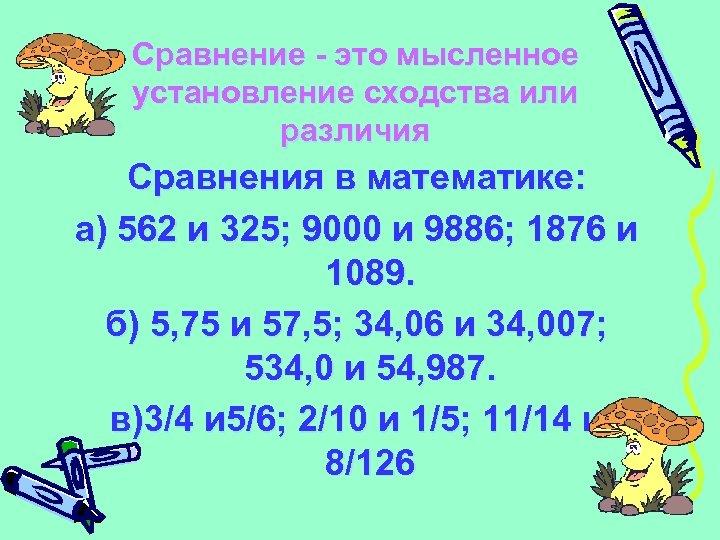 Сравнение - это мысленное установление сходства или различия Сравнения в математике: а) 562 и