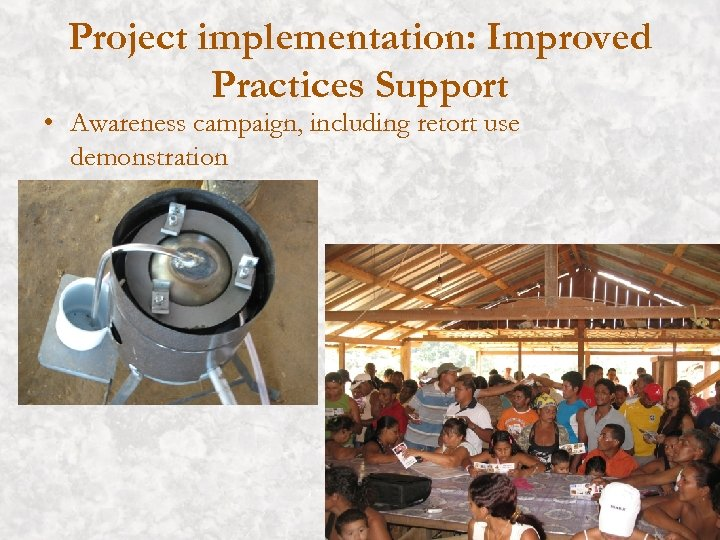 Project implementation: Improved Practices Support • Awareness campaign, including retort use demonstration