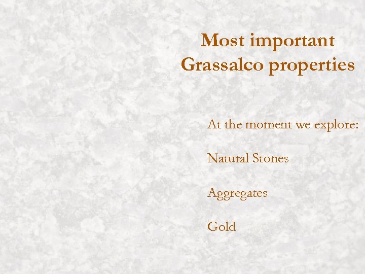 Most important Grassalco properties At the moment we explore: Natural Stones Aggregates Gold