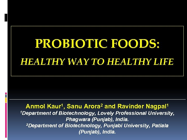PROBIOTIC FOODS: HEALTHY WAY TO HEALTHY LIFE Anmol Kaur 1, Sanu Arora 2 and