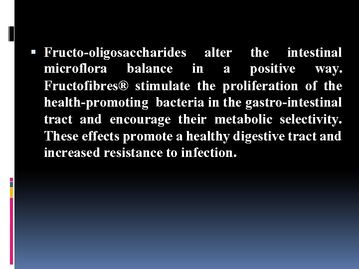 Fructo-oligosaccharides alter the intestinal microflora balance in a positive way. Fructofibres® stimulate the