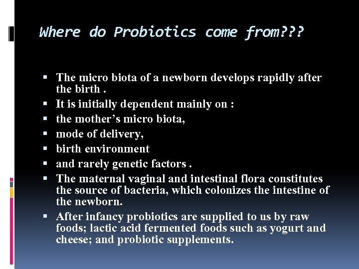Where do Probiotics come from? ? ? The micro biota of a newborn develops