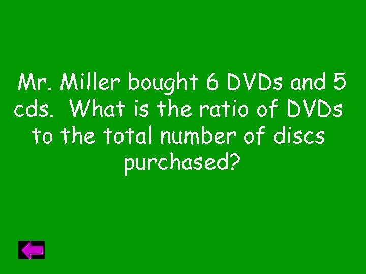 Mr. Miller bought 6 DVDs and 5 cds. What is the ratio of DVDs