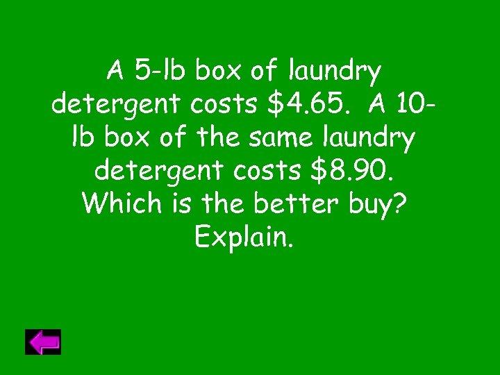 A 5 -lb box of laundry detergent costs $4. 65. A 10 lb box