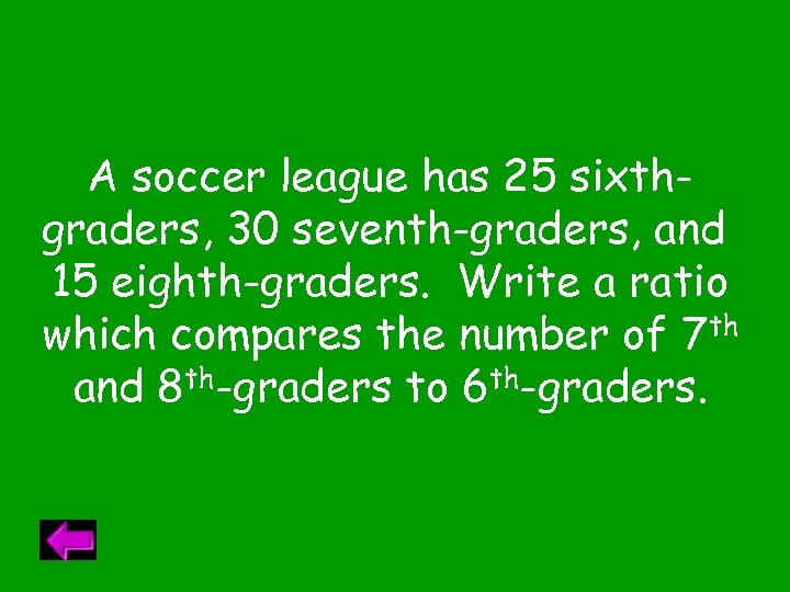 A soccer league has 25 sixthgraders, 30 seventh-graders, and 15 eighth-graders. Write a ratio