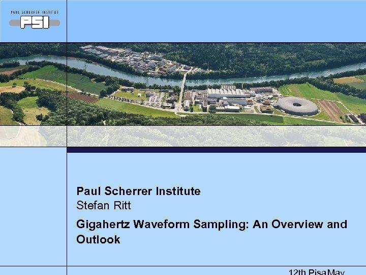 Paul Scherrer Institute Stefan Ritt Gigahertz Waveform Sampling: An Overview and Outlook