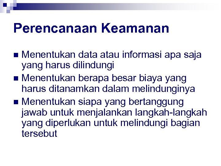 Perencanaan Keamanan Menentukan data atau informasi apa saja yang harus dilindungi n Menentukan berapa