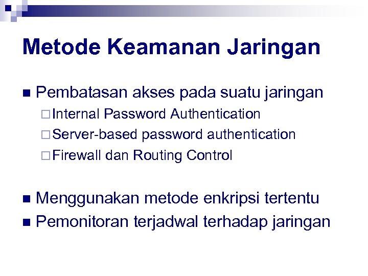 Metode Keamanan Jaringan n Pembatasan akses pada suatu jaringan ¨ Internal Password Authentication ¨