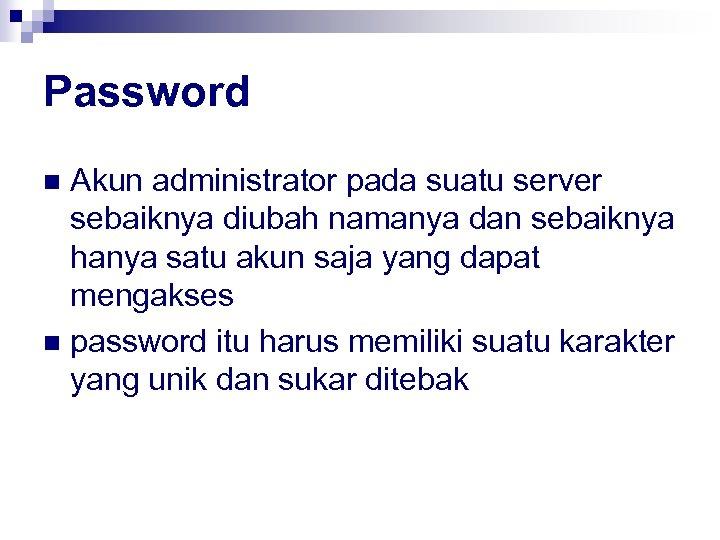 Password Akun administrator pada suatu server sebaiknya diubah namanya dan sebaiknya hanya satu akun