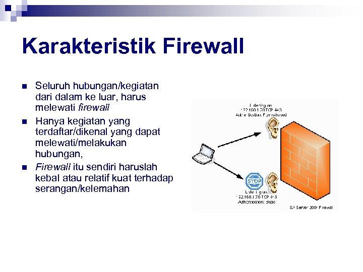 Karakteristik Firewall n n n Seluruh hubungan/kegiatan dari dalam ke luar, harus melewati firewall