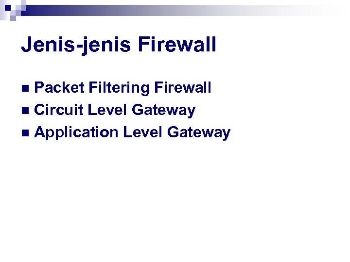 Jenis-jenis Firewall Packet Filtering Firewall n Circuit Level Gateway n Application Level Gateway n