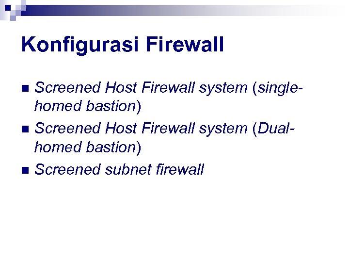 Konfigurasi Firewall Screened Host Firewall system (singlehomed bastion) n Screened Host Firewall system (Dualhomed