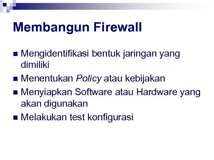Membangun Firewall Mengidentifikasi bentuk jaringan yang dimiliki n Menentukan Policy atau kebijakan n Menyiapkan