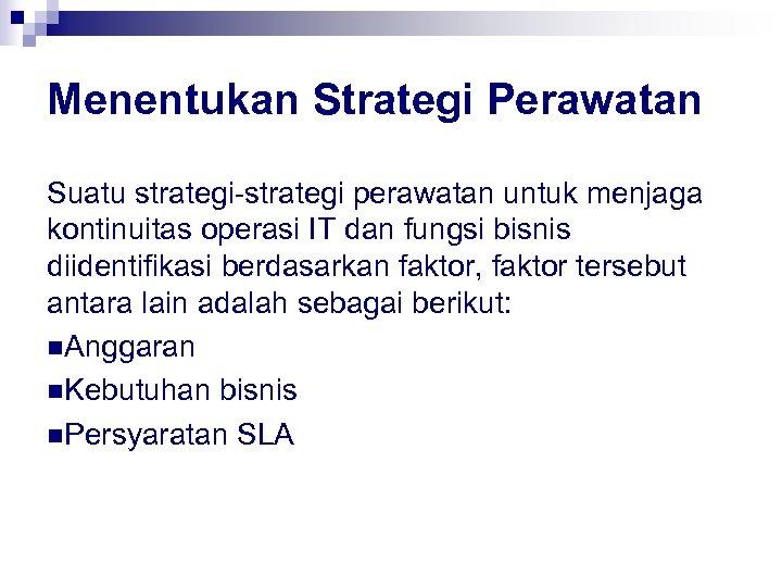 Menentukan Strategi Perawatan Suatu strategi-strategi perawatan untuk menjaga kontinuitas operasi IT dan fungsi bisnis
