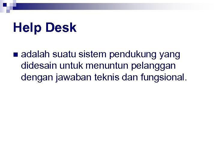 Help Desk n adalah suatu sistem pendukung yang didesain untuk menuntun pelanggan dengan jawaban