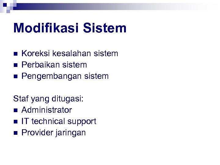 Modifikasi Sistem n n n Koreksi kesalahan sistem Perbaikan sistem Pengembangan sistem Staf yang
